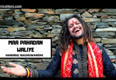 Maa Pahadan Waliye Lyrics, Maa Pahadan Waliye Lyrics In Hindi, Maa Pahadan Waliye Song Lyrics, Maa Pahadan Waliye Lyrics Hansraj Raghuwanshi, Maa Pahara Waliye Lyrics
