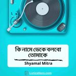 Ki Name Deke Bolbo Tomake Lyrics, Ki Name Deke Lyrics, Ki Name Deke Bolbo Tomake Song Lyrics, Ki Name Dakbo Tomake Lyrics
